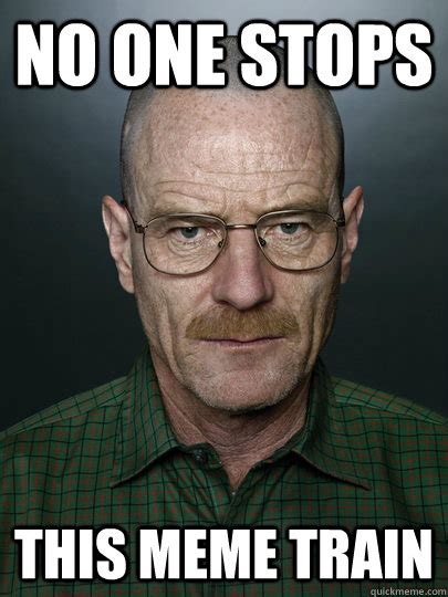 No One Meme - no one stops this meme train advice walter white quickmeme