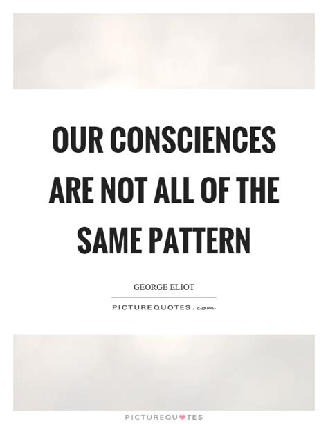 same pattern quotes our consciences are not all of the same pattern picture