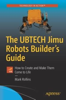the ubtech jimu robots builderã s guide how to create and make them come to books the ubtech jimu robots builder s guide how to create and
