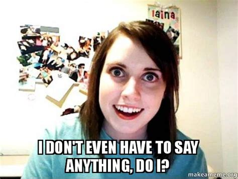 Overly Attached Girlfriend Memes - i don t even have to say anything do i overly attached