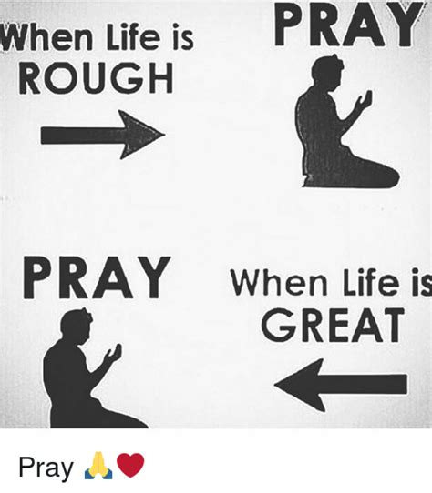 Life Is Great Meme - when life is pray rough pray when life is great pray