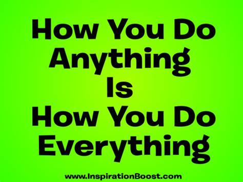 how you do anything is how you do everything inspiration