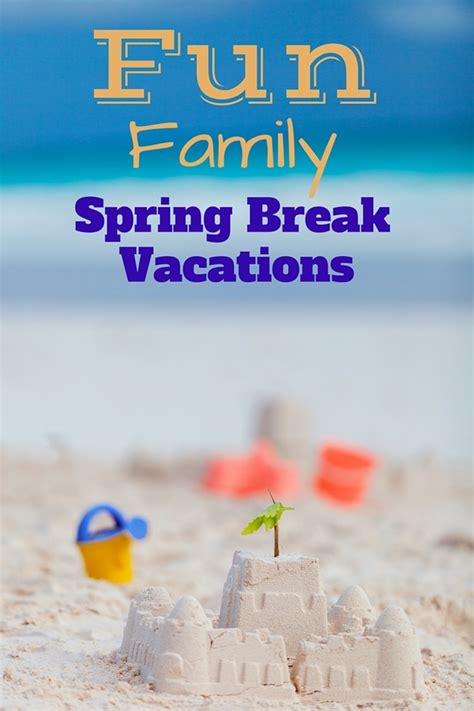 vacation ideas fun family spring break vacation ideas
