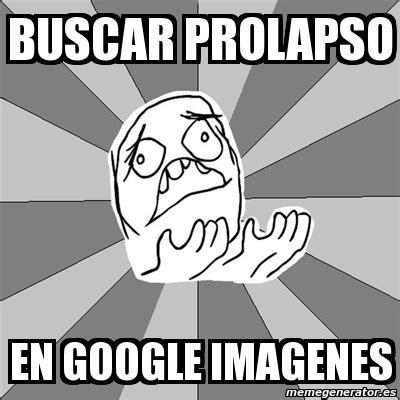 imagenes google memes meme whyyy buscar prolapso en google imagenes 4268611