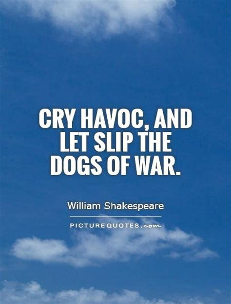 let the dogs of war cry havoc and let slip the dogs of war picture quotes