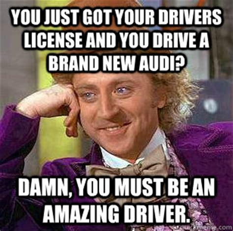 New Driver Meme - you just got your drivers license and you drive a brand