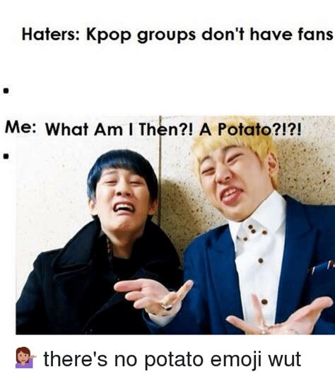 emoji meme haters kpop groups don t have fans me what am i then a potato there s no