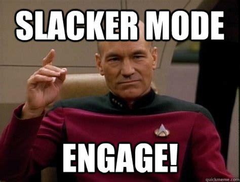 Slacker Meme - slacker mode engage picard quickmeme