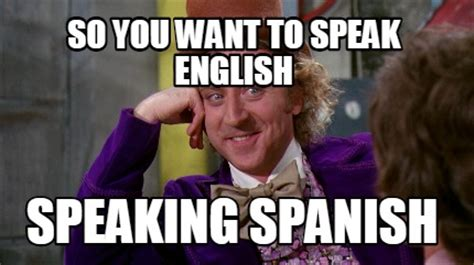 Speak Spanish Meme - meme creator so you want to speak english speaking