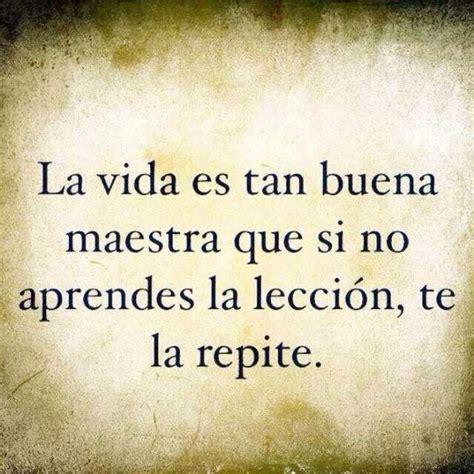 vida es buena si la vida es tan buena maestra que si no aprendes la lecci 243 n te la repite aprender