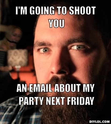 Next Friday Memes - im going to shoot you an email about my party next friday funny party meme picsmine