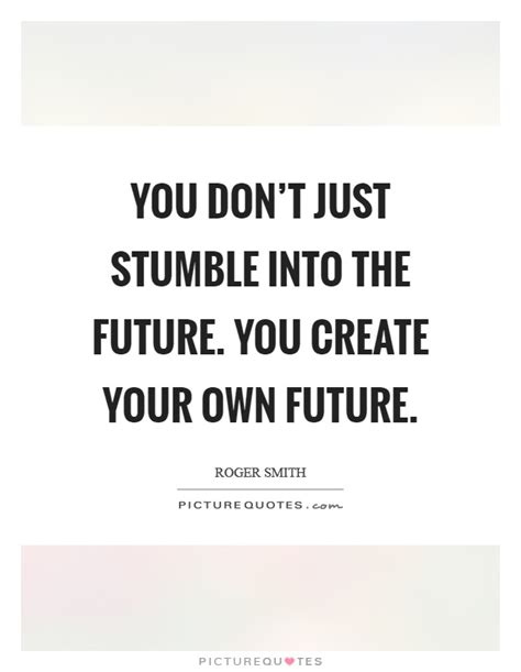 Create Your Own Future you don t just stumble into the future you create your