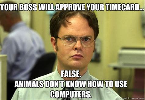 Timecard Meme - your boss will approve your timecard false animals don