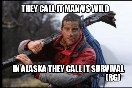 Man Vs Wild Meme - meme creator they call it man vs wild in alaska they