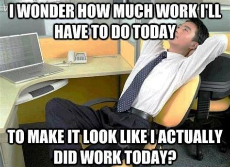 Funny Everyday Memes - my first thought everyday when i step into my office