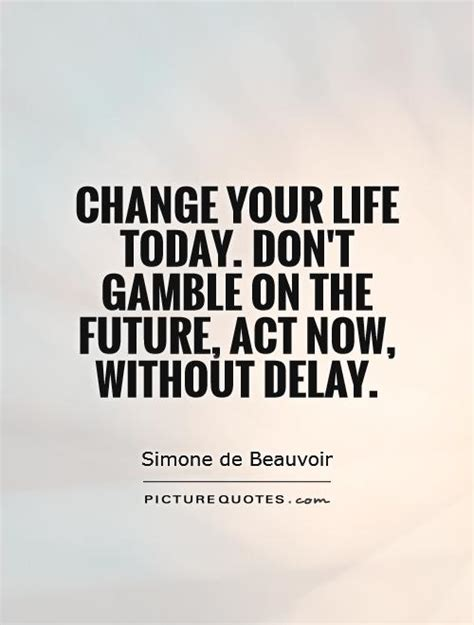 change your today don t gamble on the future act now picture quotes