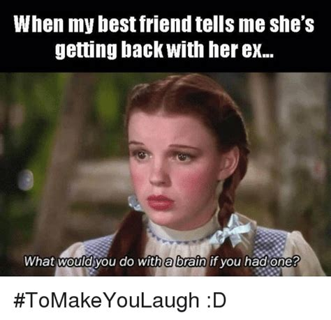 What Would You Do Meme - when my best friend tells me she s getting back with her