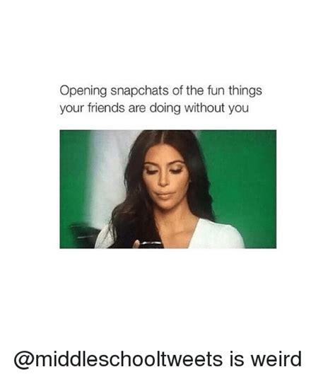Weird Girl Meme - opening snapchats of the fun things your friends are doing