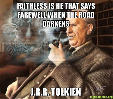 Meme R - faithless is he that says farewell when the road darkens j