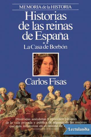 libro reinas de espaa historias de las reinas de espa 241 a la casa de borb 243 n carlos fisas descargar epub y pdf