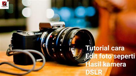 Tutorial Fotografi Kamera Dslr | tutorial cara edit foto jadi layaknya hasil kamera dslr di