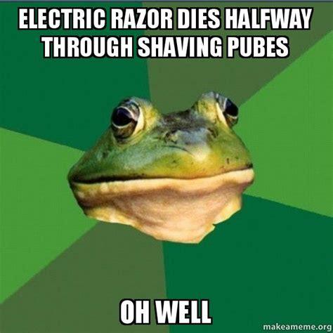 Foul Bachelor Frog Meme - electric razor dies halfway through shaving pubes oh well