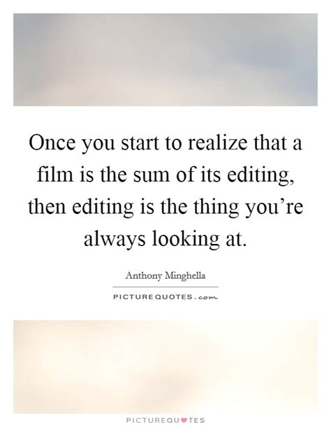 film editing quotes once you start to realize that a film is the sum of its