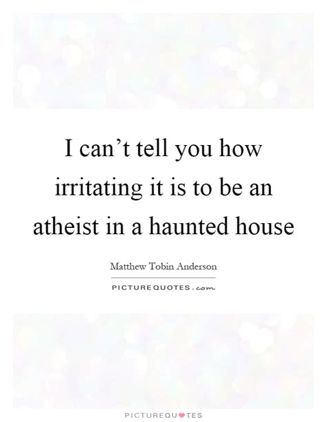 haunted house quotes i can t tell you how irritating it is to be an atheist in a picture quotes