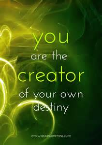 You Are The Creator Of Your Own Destiny Essay by You Are The Creator Of Your Own Destiny