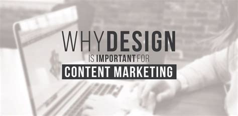 why design is important why design is important for content marketing