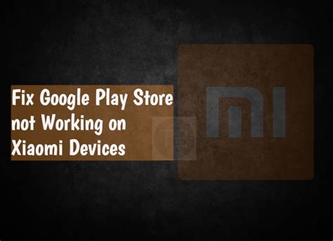 Play Store Not Working Fix Play Store Not Working On Xiaomi Devices
