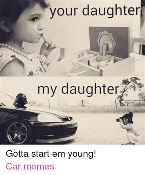 Memes About Daughters - your daughter my daughter gotta start em young car memes