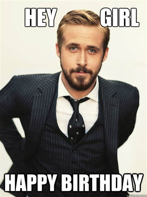 Happy Birthday Meme - hey girl happy birthday ryan gosling happy birthday