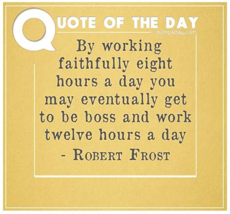 by working faithfully eight hours a day you may eventually get to be top ten quotes of the day