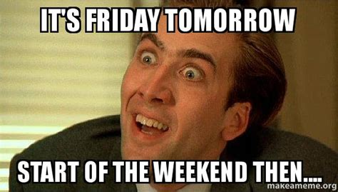 Tomorrow Is Friday Meme - it s friday tomorrow start of the weekend then