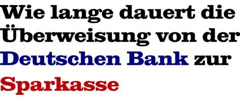 wie lange dauert eine ã berweisung sparkasse zu deutsche bank wie lange dauert eine 220 berweisung der deutschen bank