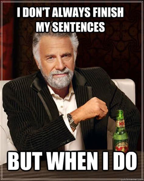 Meme Sentences - i don t always finish my sentences but when i do the