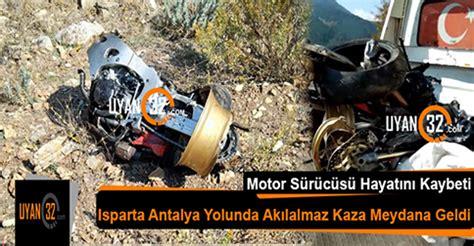 isparta antalya yolunda akilalmaz motosiklet kazasi uyan
