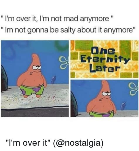 Over It Meme - i m over it i m not mad anymore im not gonna be salty