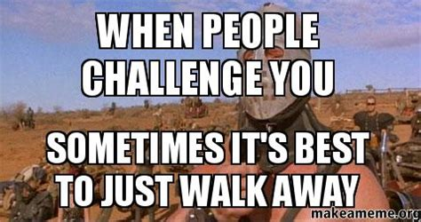 Walk Away Meme - when people challenge you sometimes it s best to just walk