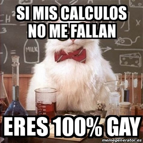 Gay Cat Meme - meme chemistry cat si mis calculos no me fallan eres 100