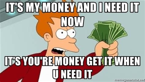 I Need Money Meme - it s my money and i need it now it s you re money get it