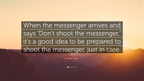 Howard K Needs To Be Locked Up by Howard Tayler Quote When The Messenger Arrives And Says
