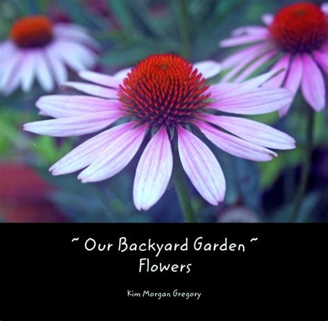 our backyard flowers our backyard garden flowers by kim morgan gregory
