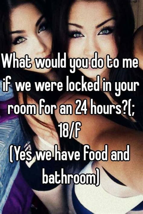 me in my room what would you do to me if we were locked in your room for an 24 hours 18 f yes we food