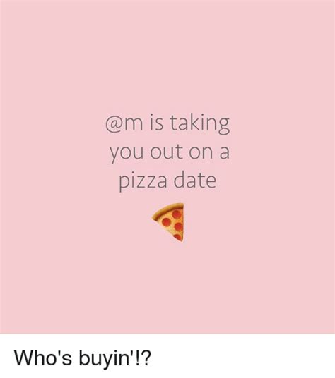 is taking you out on a pizza date who s buyin