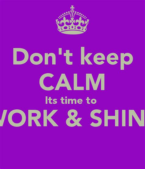 don t keep calm its time to work shine poster a keep