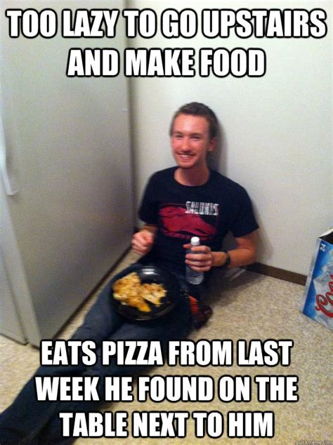 Too Lazy Meme - too lazy to go upstairs and make food eats pizza from last