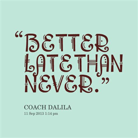 late is better than never better late than never quotes quotesgram
