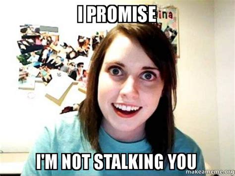 Overly Attached Girlfriend Meme Generator - i promise i m not stalking you overly attached girlfriend make a meme